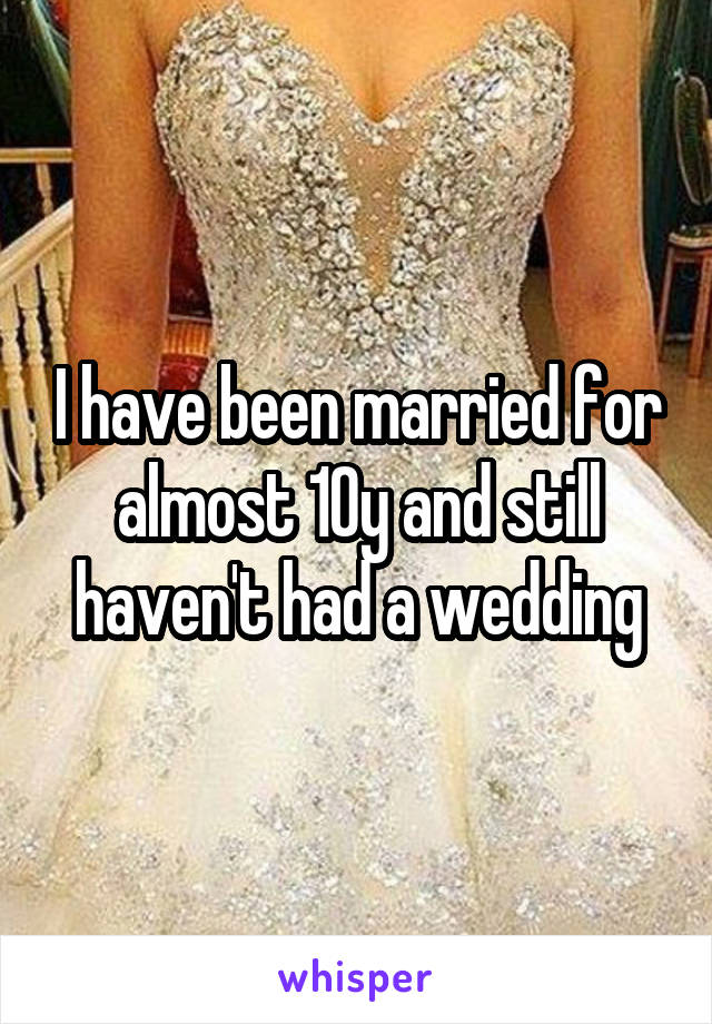 I have been married for almost 10y and still haven't had a wedding
