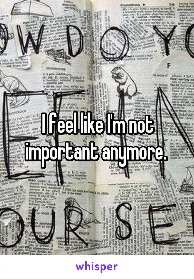 I feel like I'm not important anymore.