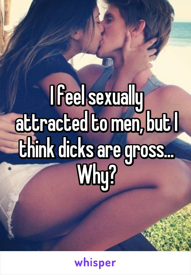 I feel sexually attracted to men, but I think dicks are gross... Why?
