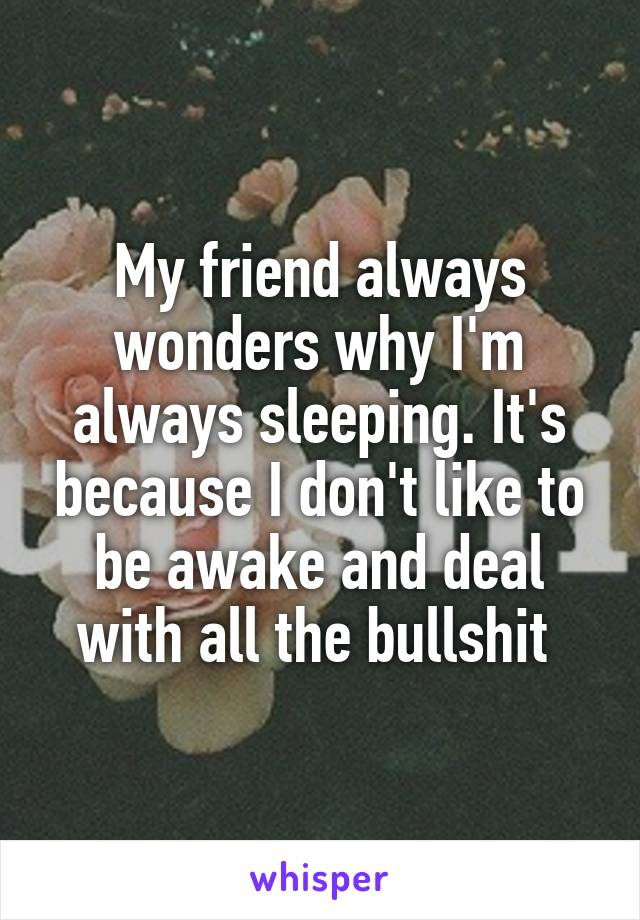 My friend always wonders why I'm always sleeping. It's because I don't like to be awake and deal with all the bullshit