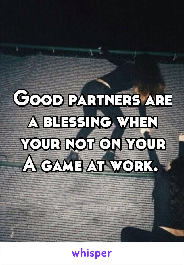 Good partners are a blessing when your not on your A game at work.