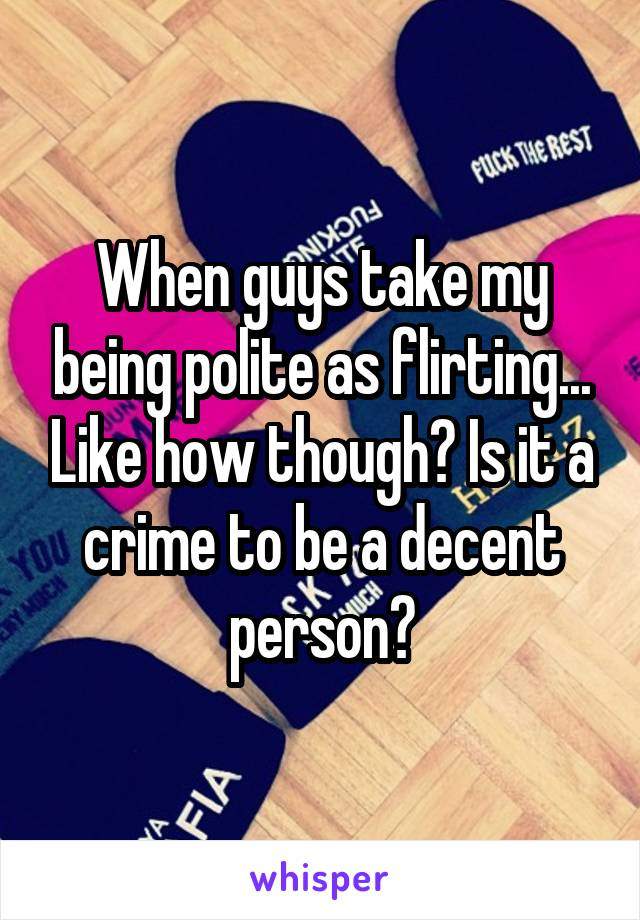 When guys take my being polite as flirting... Like how though? Is it a crime to be a decent person?