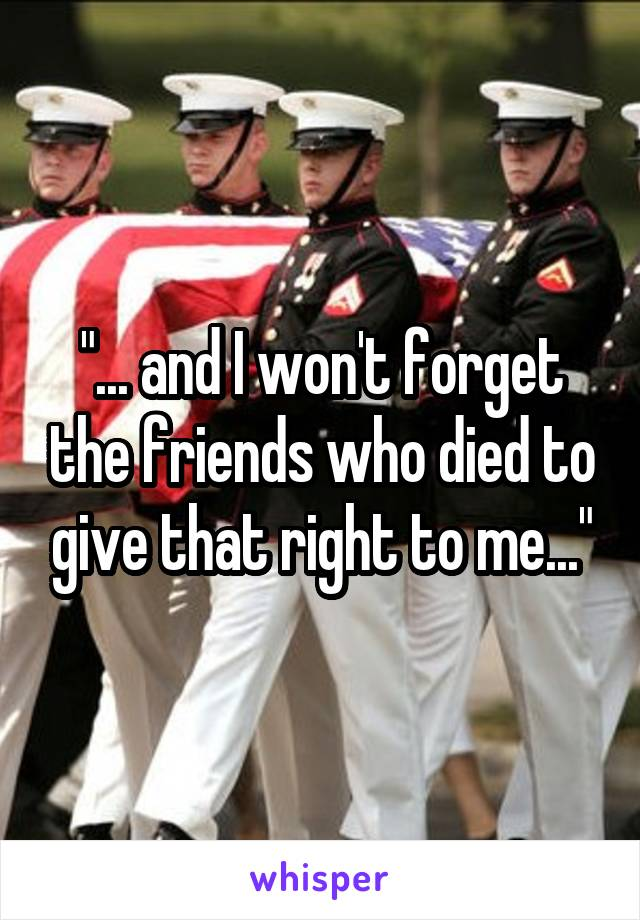 """""""... and I won't forget the friends who died to give that right to me..."""""""