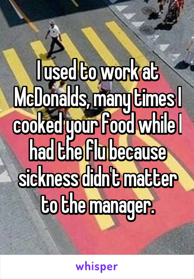 I used to work at McDonalds, many times I cooked your food while I had the flu because sickness didn't matter to the manager.
