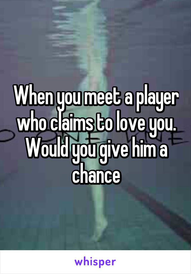 When you meet a player who claims to love you. Would you give him a chance