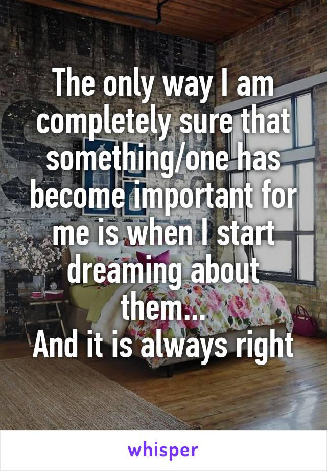 The only way I am completely sure that something/one has become important for me is when I start dreaming about them... And it is always right