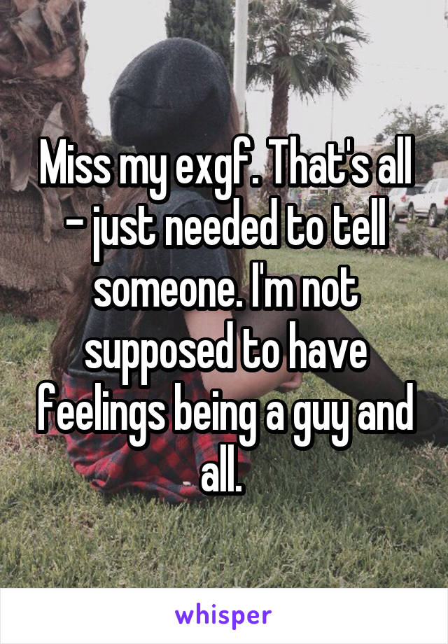 Miss my exgf. That's all - just needed to tell someone. I'm not supposed to have feelings being a guy and all.