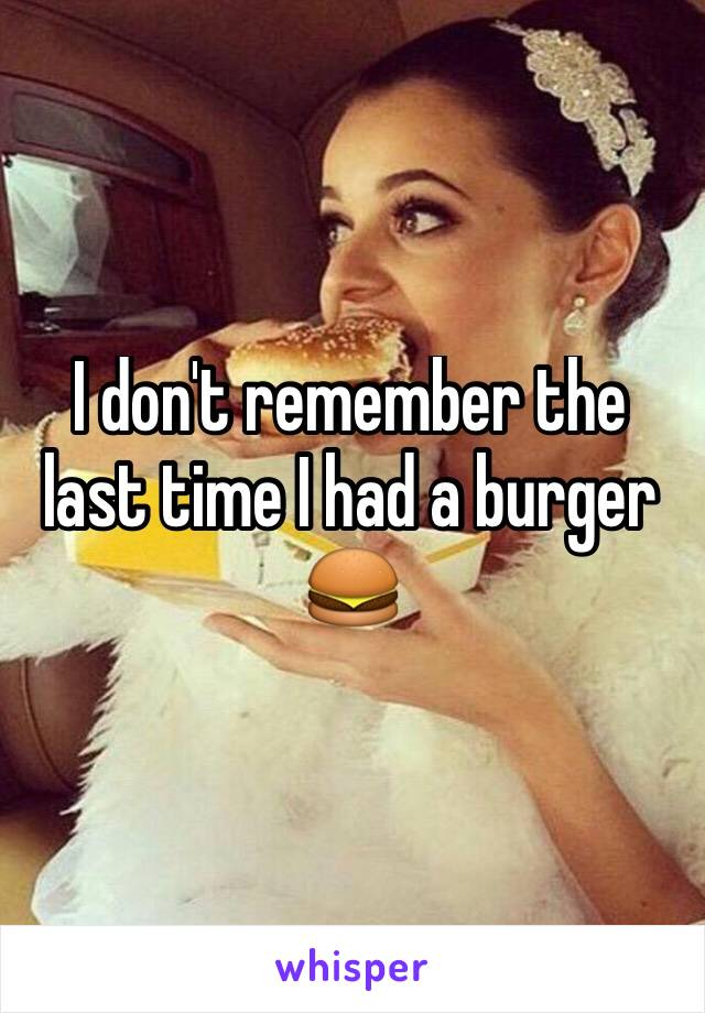 I don't remember the last time I had a burger 🍔