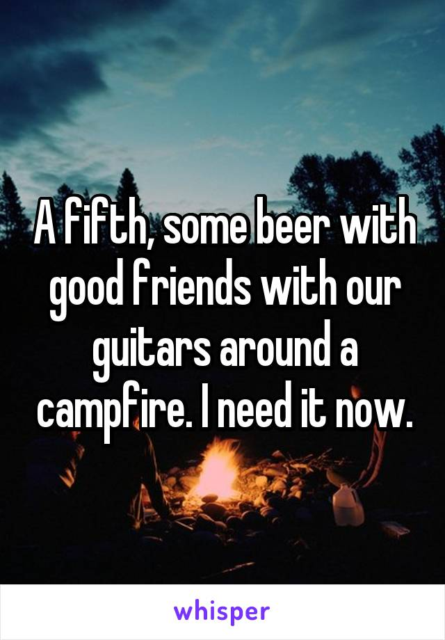 A fifth, some beer with good friends with our guitars around a campfire. I need it now.