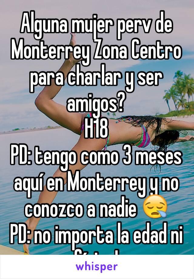Alguna mujer perv de Monterrey Zona Centro para charlar y ser amigos? H18  PD: tengo como 3 meses aquí en Monterrey y no conozco a nadie 😪 PD: no importa la edad ni físico!