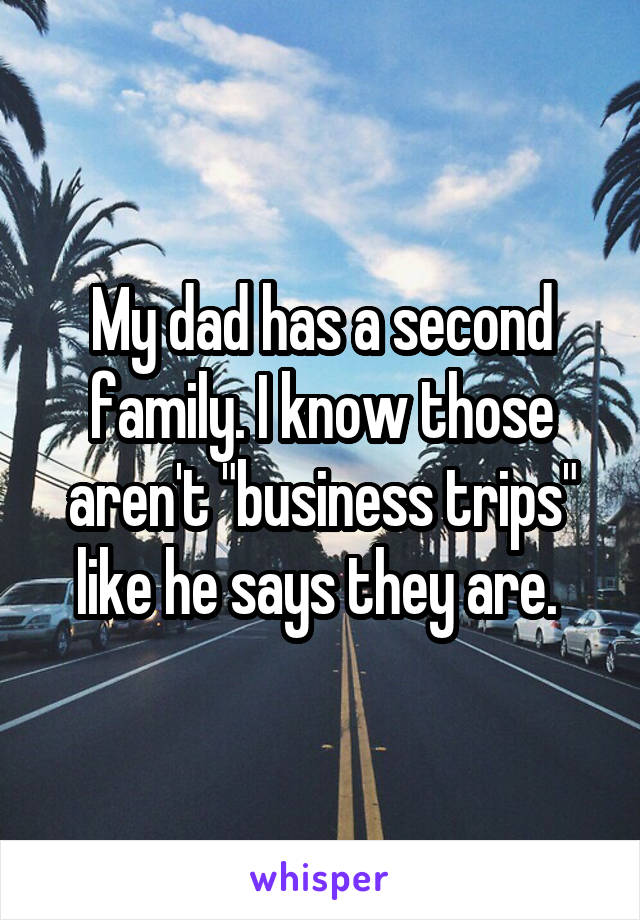 "My dad has a second family. I know those aren't ""business trips"" like he says they are."