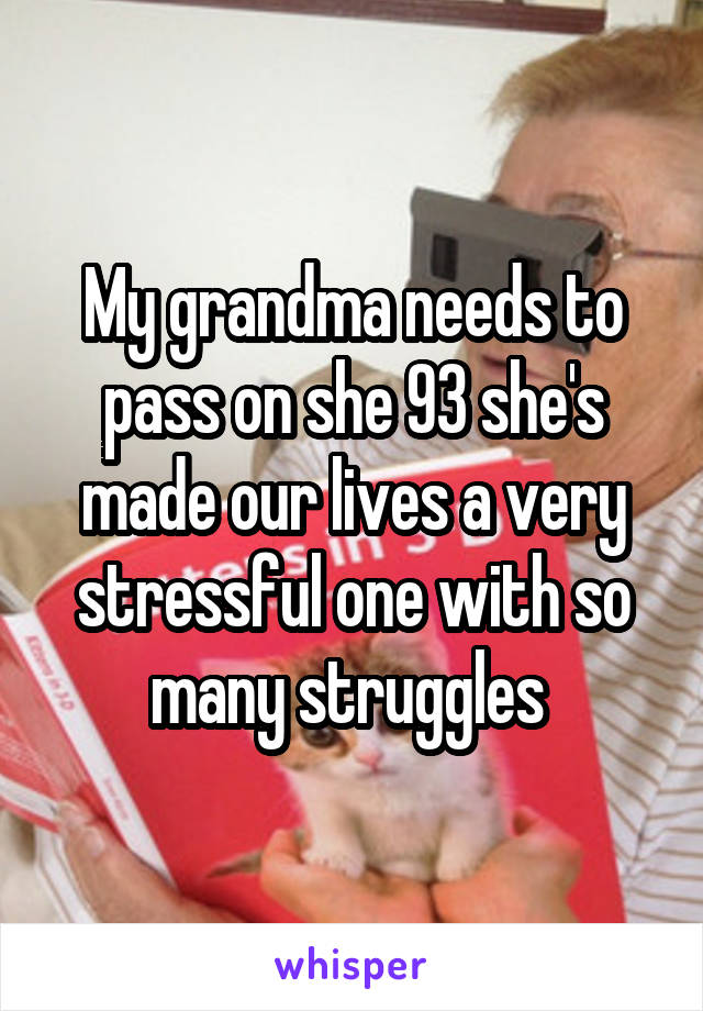 My grandma needs to pass on she 93 she's made our lives a very stressful one with so many struggles