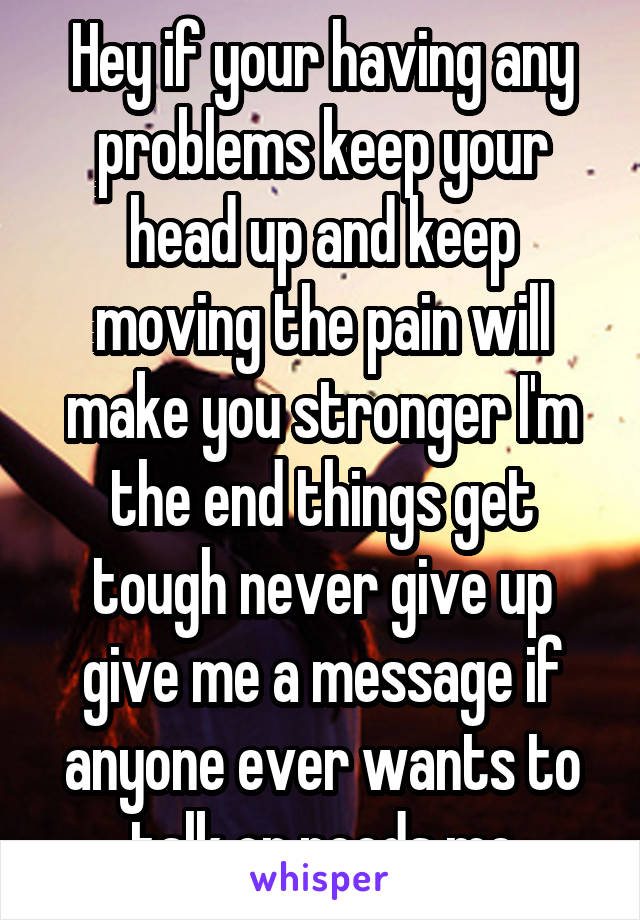 Hey if your having any problems keep your head up and keep moving the pain will make you stronger I'm the end things get tough never give up give me a message if anyone ever wants to talk or needs me