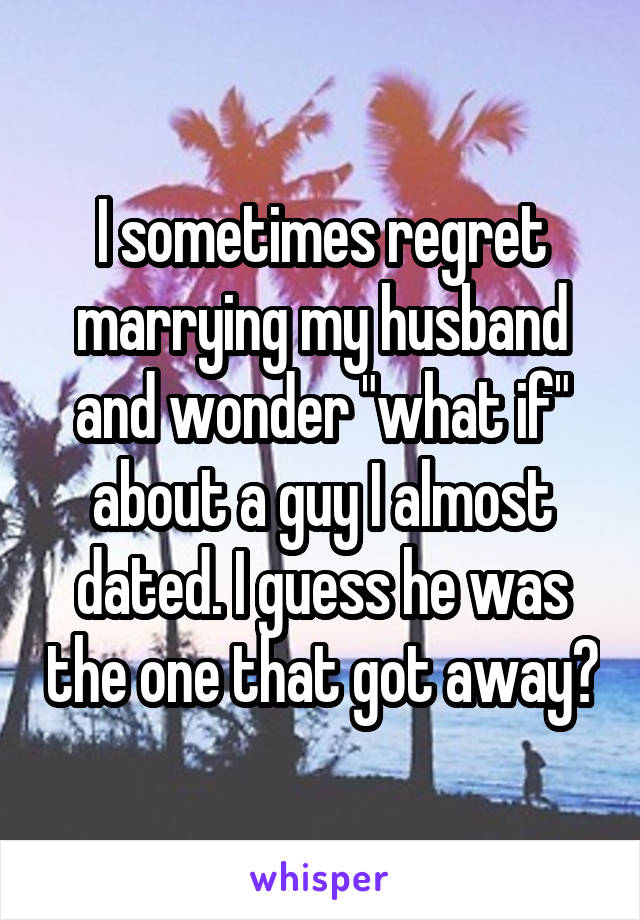 "I sometimes regret marrying my husband and wonder ""what if"" about a guy I almost dated. I guess he was the one that got away?"