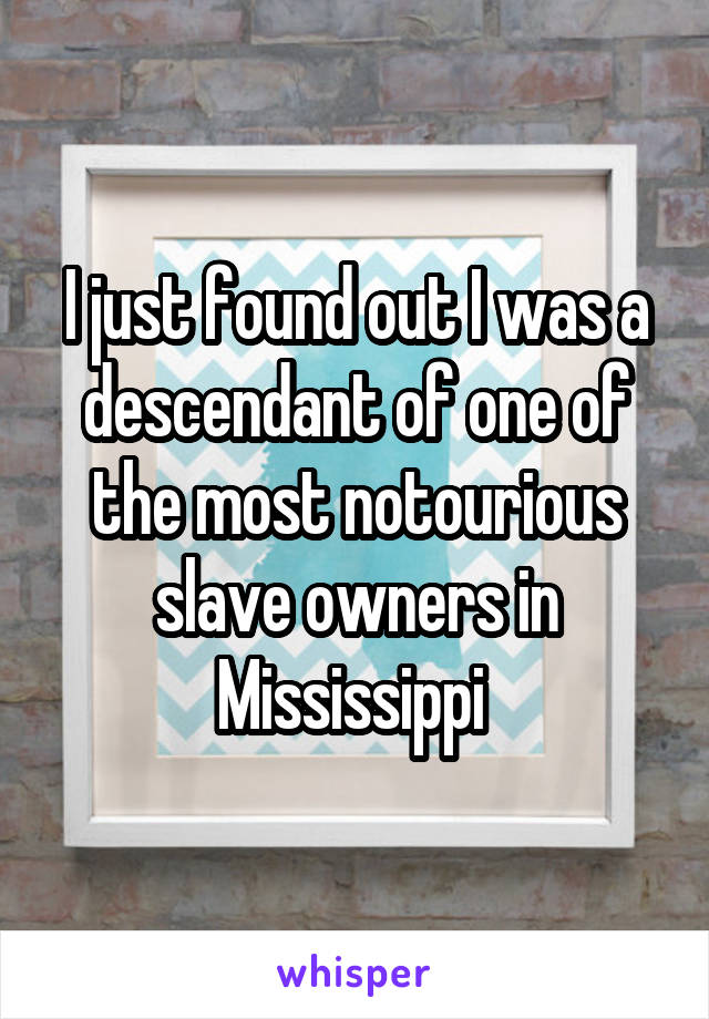 I just found out I was a descendant of one of the most notourious slave owners in Mississippi