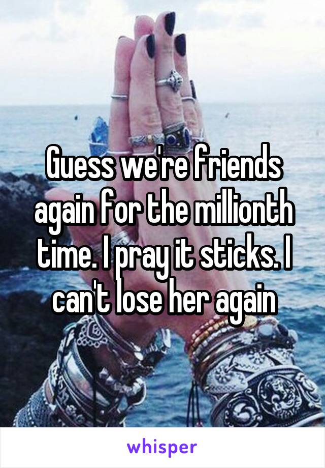 Guess we're friends again for the millionth time. I pray it sticks. I can't lose her again
