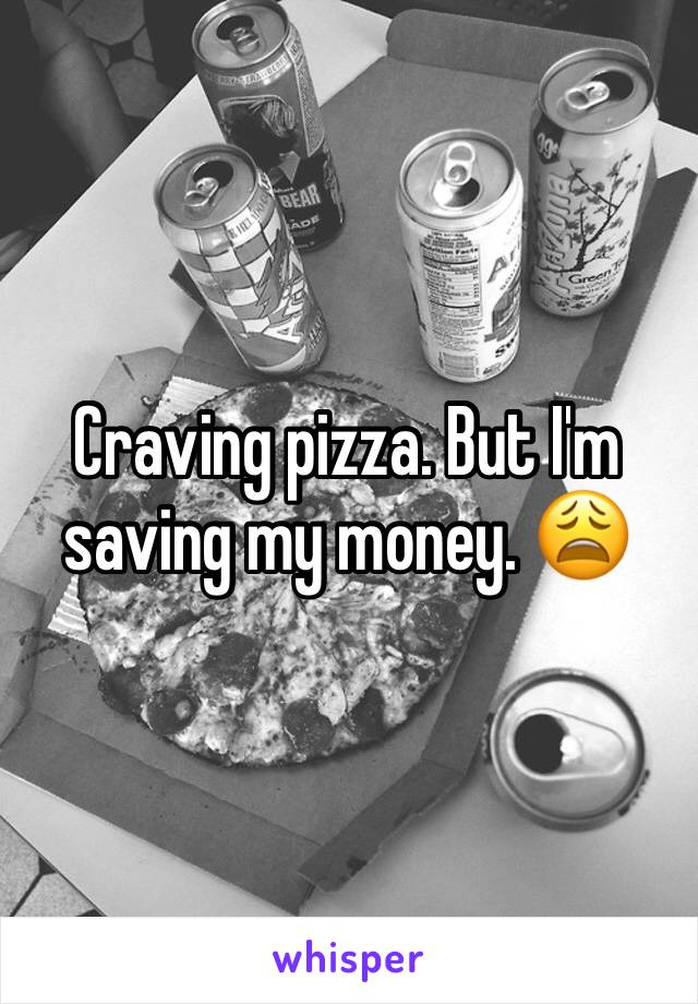 Craving pizza. But I'm saving my money. 😩
