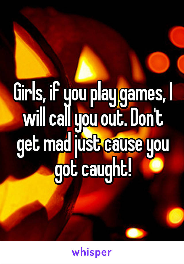 Girls, if you play games, I will call you out. Don't get mad just cause you got caught!