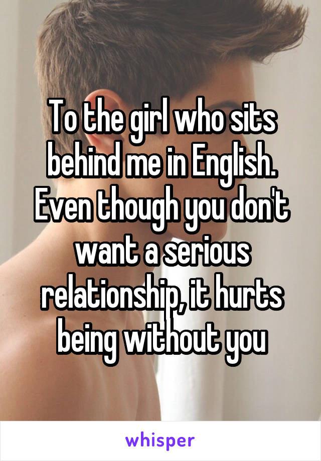 To the girl who sits behind me in English. Even though you don't want a serious relationship, it hurts being without you