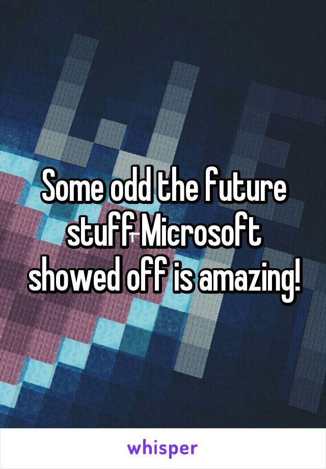 Some odd the future stuff Microsoft showed off is amazing!