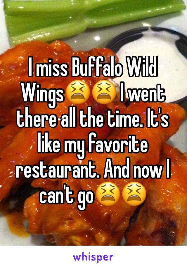 I miss Buffalo Wild Wings😫😫 I went there all the time. It's like my favorite restaurant. And now I can't go😫😫