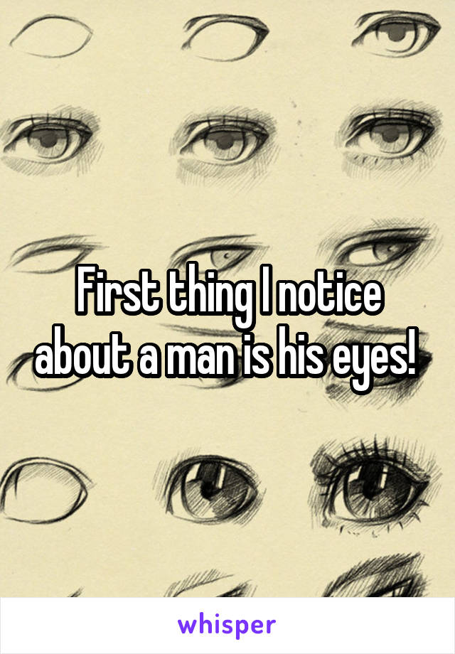 First thing I notice about a man is his eyes!