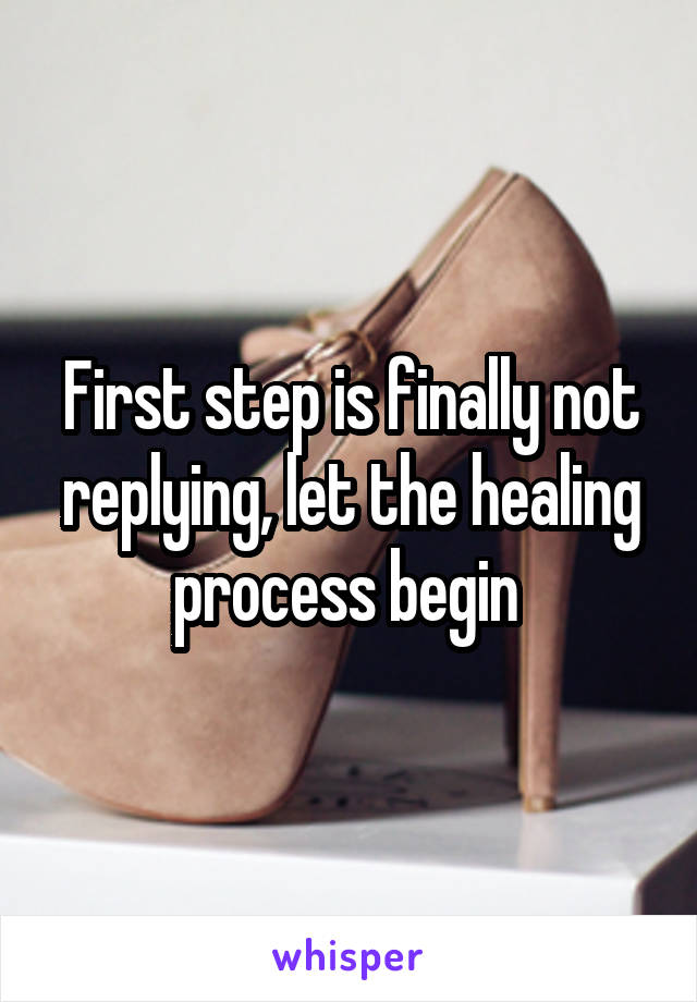 First step is finally not replying, let the healing process begin