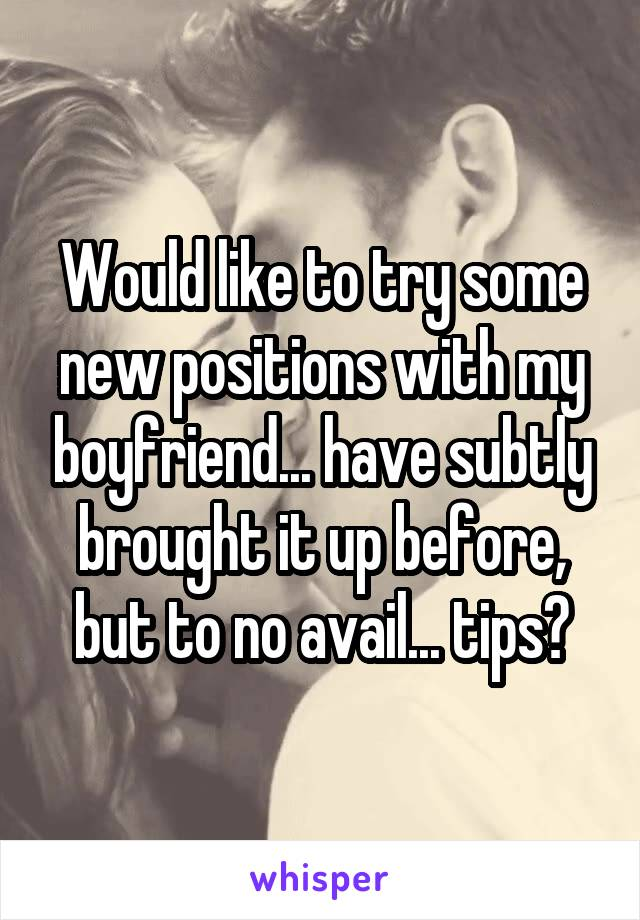 Would like to try some new positions with my boyfriend... have subtly brought it up before, but to no avail... tips?
