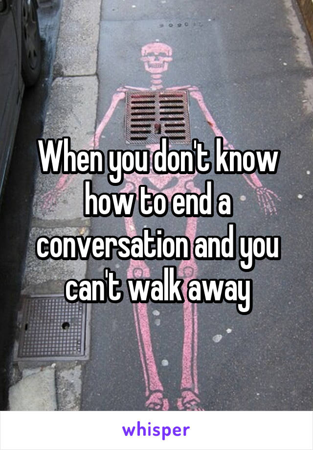 When you don't know how to end a conversation and you can't walk away
