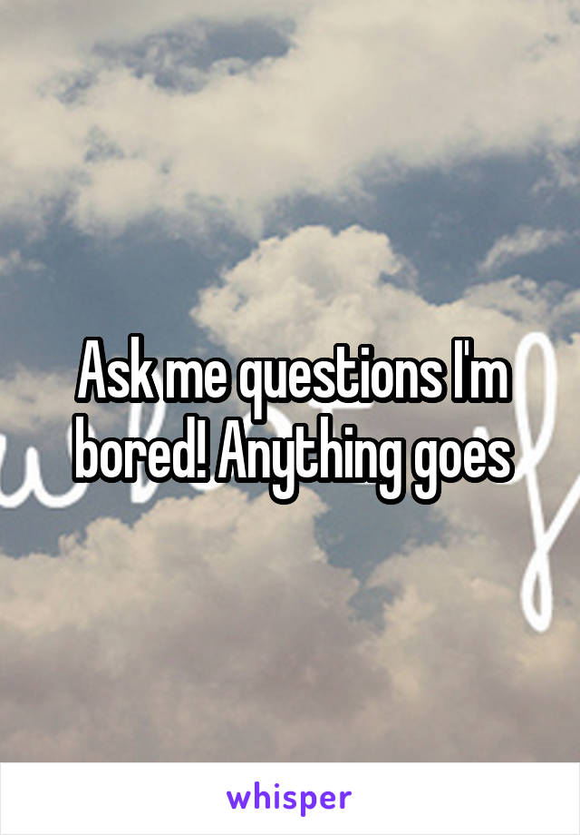 Ask me questions I'm bored! Anything goes