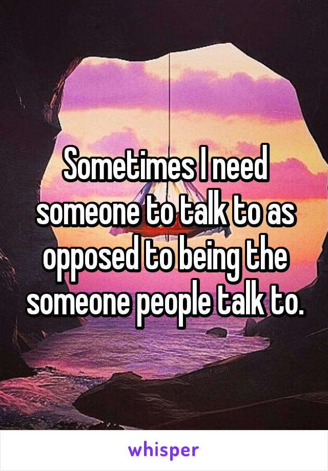 Sometimes I need someone to talk to as opposed to being the someone people talk to.