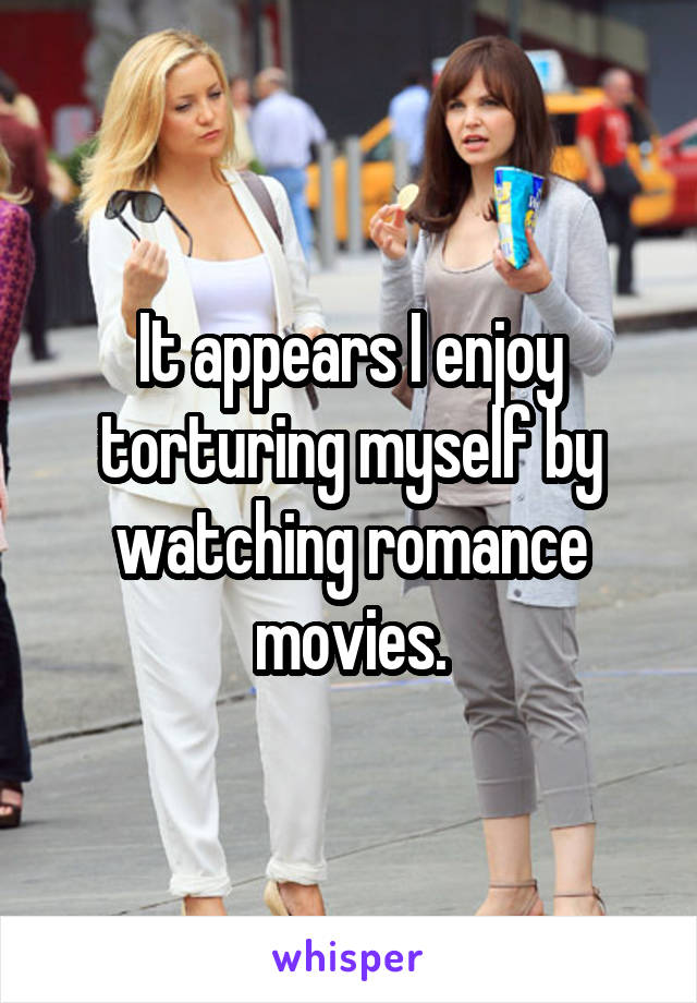 It appears I enjoy torturing myself by watching romance movies.