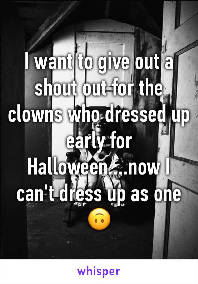I want to give out a shout out for the clowns who dressed up early for Halloween....now I can't dress up as one 🙃