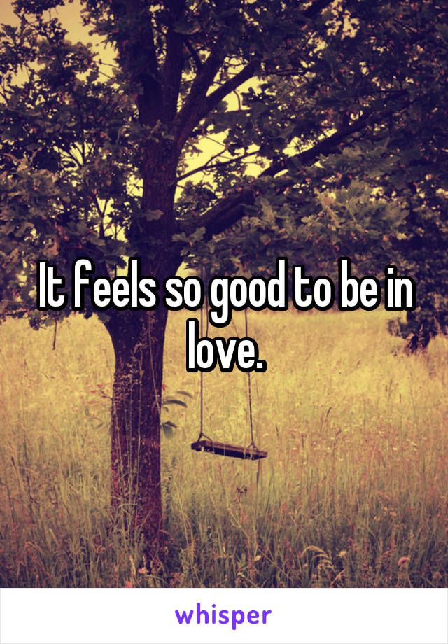 It feels so good to be in love.
