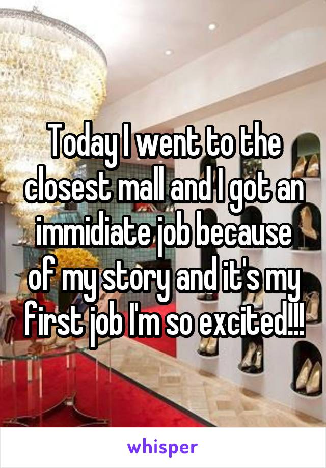 Today I went to the closest mall and I got an immidiate job because of my story and it's my first job I'm so excited!!!