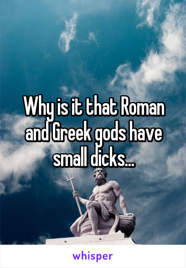 Why is it that Roman and Greek gods have small dicks...