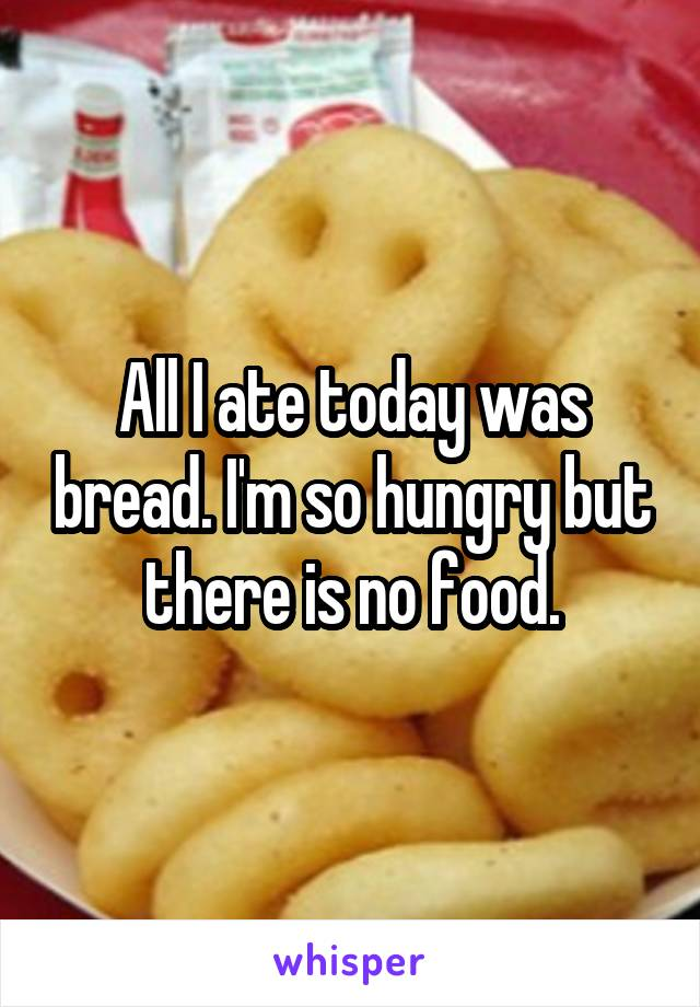 All I ate today was bread. I'm so hungry but there is no food.