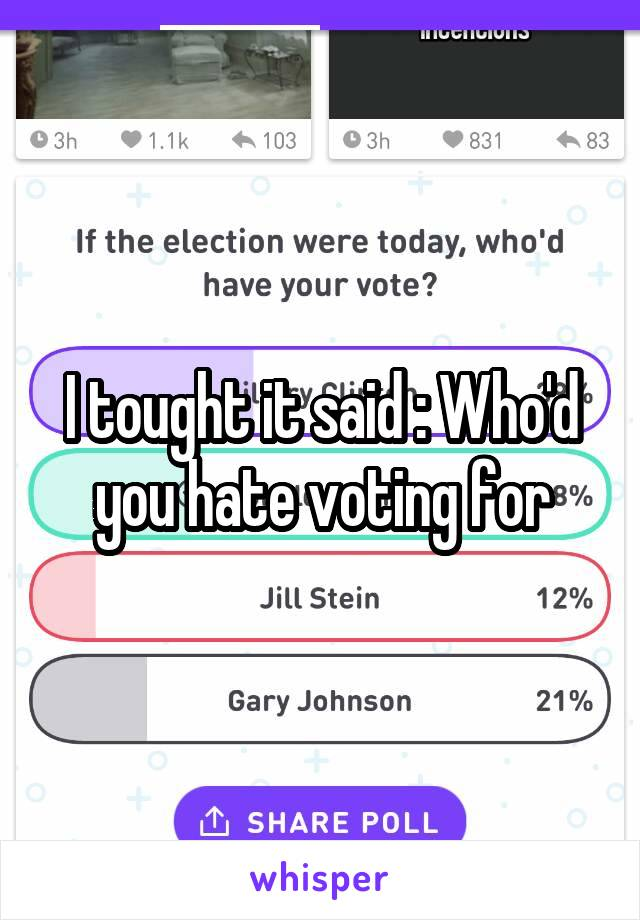 I tought it said : Who'd you hate voting for