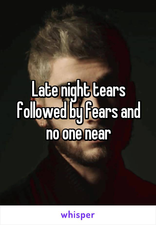 Late night tears followed by fears and no one near