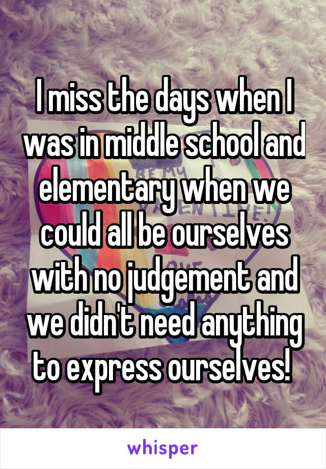 I miss the days when I was in middle school and elementary when we could all be ourselves with no judgement and we didn't need anything to express ourselves!