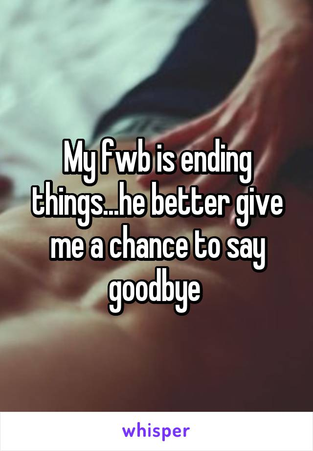 My fwb is ending things...he better give me a chance to say goodbye