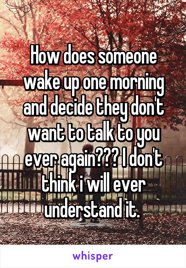 How does someone wake up one morning and decide they don't want to talk to you ever again??? I don't think i will ever understand it.