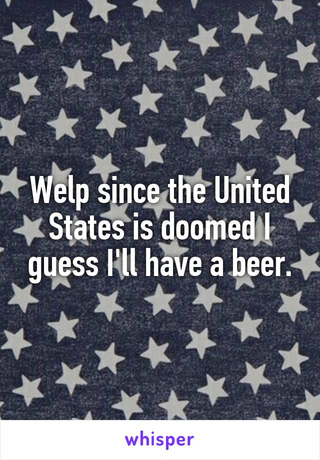 Welp since the United States is doomed I guess I'll have a beer.