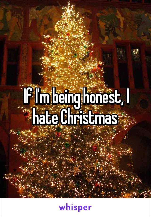 If I'm being honest, I hate Christmas