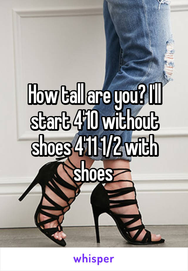 How tall are you? I'll start 4'10 without shoes 4'11 1/2 with shoes