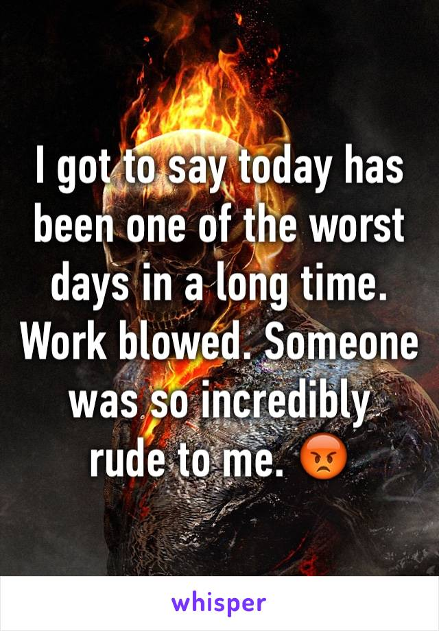 I got to say today has been one of the worst days in a long time. Work blowed. Someone was so incredibly rude to me. 😡