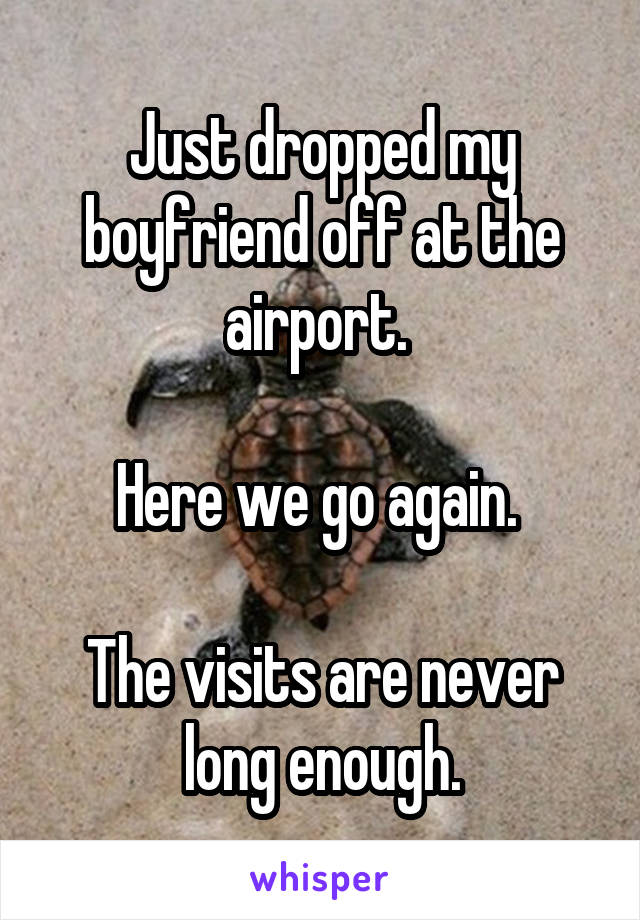Just dropped my boyfriend off at the airport.   Here we go again.   The visits are never long enough.