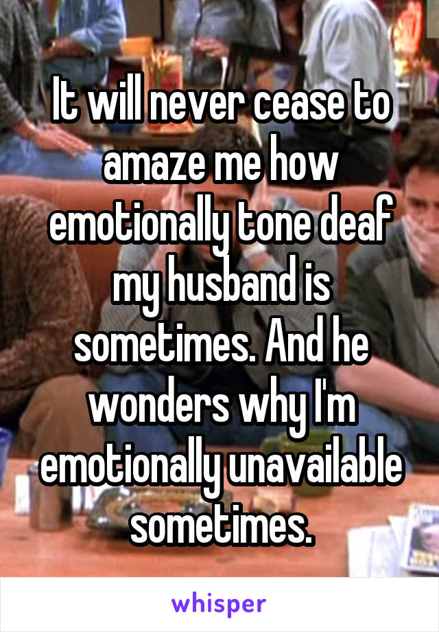 It will never cease to amaze me how emotionally tone deaf my husband is sometimes. And he wonders why I'm emotionally unavailable sometimes.