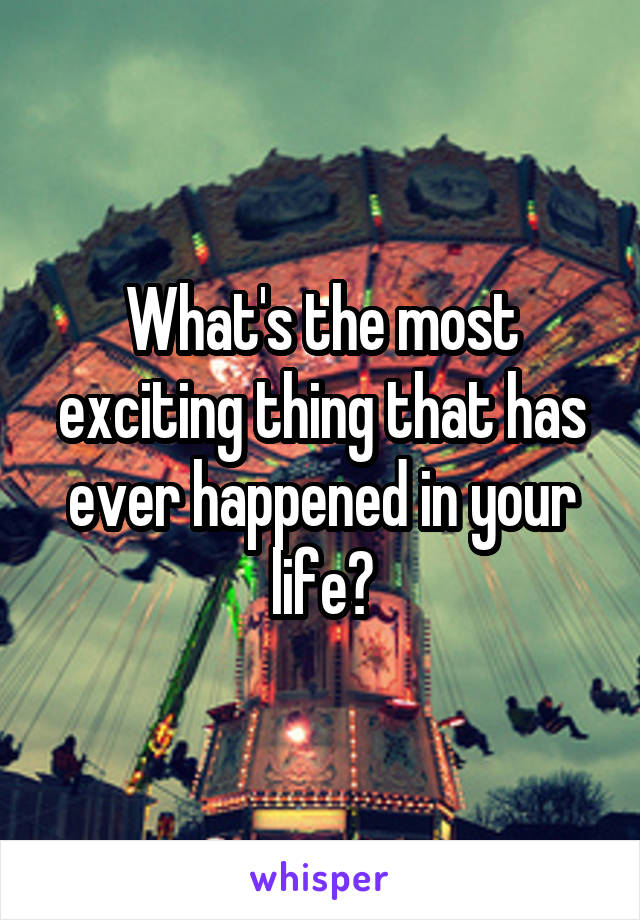 What's the most exciting thing that has ever happened in your life?