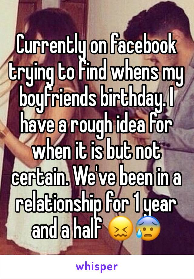 Currently on facebook trying to find whens my boyfriends birthday. I have a rough idea for when it is but not certain. We've been in a relationship for 1 year and a half 😖😰